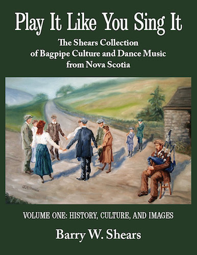 Play It Like You Sing It: The Shears Collection of Bagpipe Culture and Dance Music from Nova Scotia, Volume 1: History, Culture, and Images